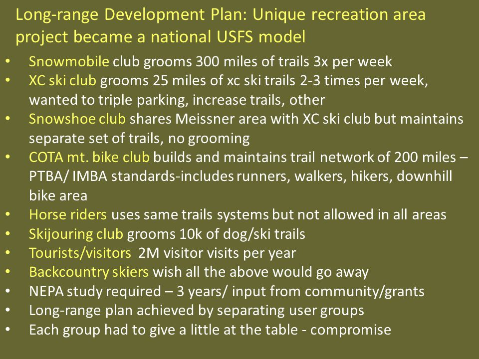 Snowmobile club grooms 300 miles of trails 3x per week XC ski club grooms 25 miles of xc ski trails 2-3 times per week, wanted to triple parking, increase trails, other Snowshoe club shares Meissner area with XC ski club but maintains separate set of trails, no grooming COTA mt.