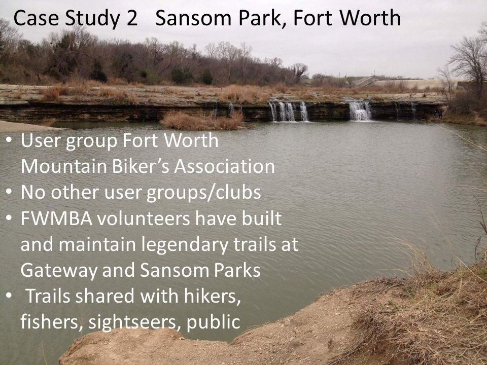 User group Fort Worth Mountain Bikers Association No other user groups/clubs FWMBA volunteers have built and maintain legendary trails at Gateway and Sansom Parks Trails shared with hikers, fishers, sightseers, public Case Study 2 Sansom Park, Fort Worth