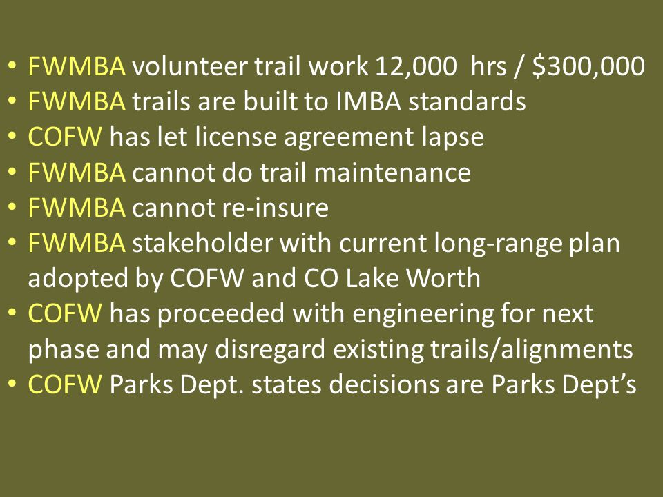 FWMBA volunteer trail work 12,000 hrs / $300,000 FWMBA trails are built to IMBA standards COFW has let license agreement lapse FWMBA cannot do trail maintenance FWMBA cannot re-insure FWMBA stakeholder with current long-range plan adopted by COFW and CO Lake Worth COFW has proceeded with engineering for next phase and may disregard existing trails/alignments COFW Parks Dept.