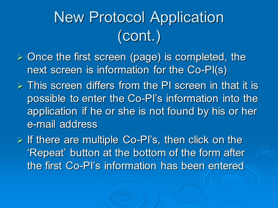 New Protocol Application (cont.) Once the first screen (page) is completed, the next screen is information for the Co-PI(s) Once the first screen (page) is completed, the next screen is information for the Co-PI(s) This screen differs from the PI screen in that it is possible to enter the Co-PIs information into the application if he or she is not found by his or her e-mail address This screen differs from the PI screen in that it is possible to enter the Co-PIs information into the application if he or she is not found by his or her e-mail address If there are multiple Co-PIs, then click on the Repeat button at the bottom of the form after the first Co-PIs information has been entered If there are multiple Co-PIs, then click on the Repeat button at the bottom of the form after the first Co-PIs information has been entered