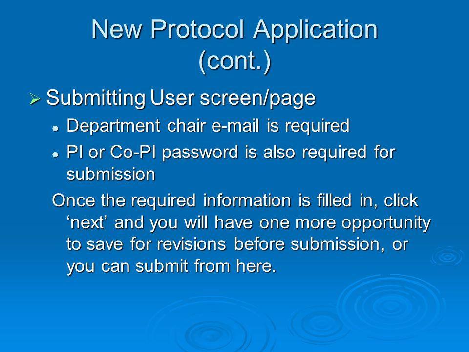 New Protocol Application (cont.) Submitting User screen/page Submitting User screen/page Department chair e-mail is required Department chair e-mail is required PI or Co-PI password is also required for submission PI or Co-PI password is also required for submission Once the required information is filled in, click next and you will have one more opportunity to save for revisions before submission, or you can submit from here.