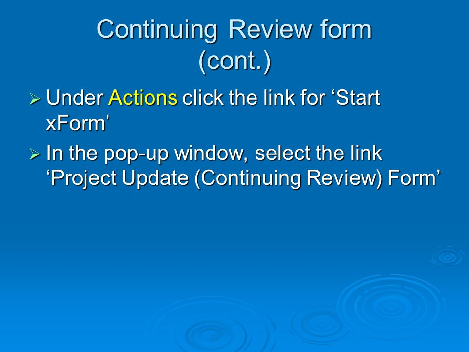 Continuing Review form (cont.) Under Actions click the link for Start xForm Under Actions click the link for Start xForm In the pop-up window, select