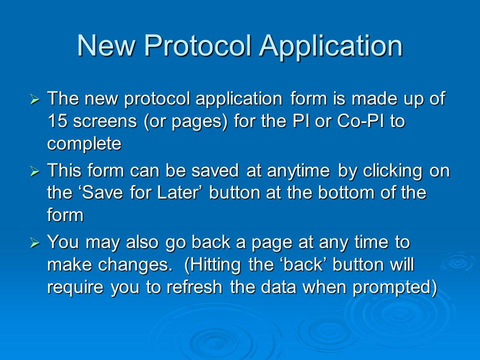 New Protocol Application The new protocol application form is made up of 15 screens (or pages) for the PI or Co-PI to complete The new protocol application form is made up of 15 screens (or pages) for the PI or Co-PI to complete This form can be saved at anytime by clicking on the Save for Later button at the bottom of the form This form can be saved at anytime by clicking on the Save for Later button at the bottom of the form You may also go back a page at any time to make changes.