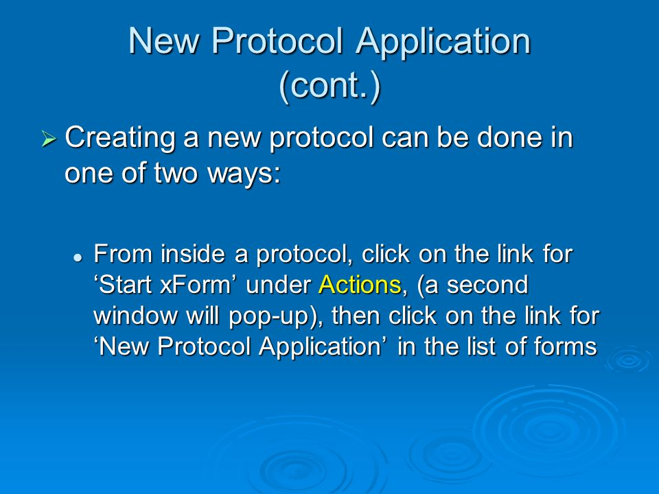 New Protocol Application (cont.) Creating a new protocol can be done in one of two ways: Creating a new protocol can be done in one of two ways: From inside a protocol, click on the link for Start xForm under Actions, (a second window will pop-up), then click on the link for New Protocol Application in the list of forms From inside a protocol, click on the link for Start xForm under Actions, (a second window will pop-up), then click on the link for New Protocol Application in the list of forms