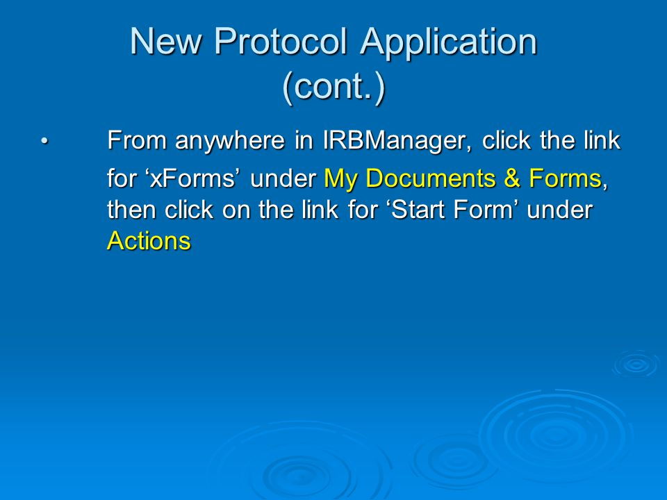 New Protocol Application (cont.) From anywhere in IRBManager, click the link From anywhere in IRBManager, click the link for xForms under My Documents & Forms, then click on the link for Start Form under Actions for xForms under My Documents & Forms, then click on the link for Start Form under Actions