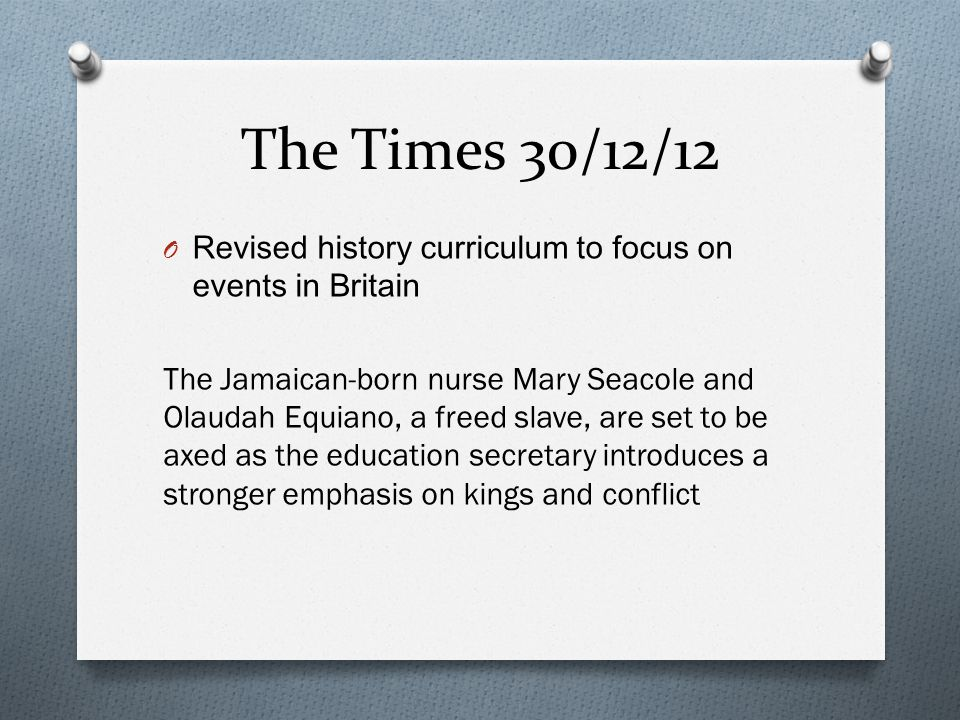 The Times 30/12/12 O Revised history curriculum to focus on events in Britain The Jamaican-born nurse Mary Seacole and Olaudah Equiano, a freed slave, are set to be axed as the education secretary introduces a stronger emphasis on kings and conflict