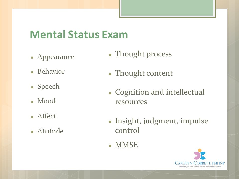 Mental Status Exam Appearance Behavior Speech Mood Affect Attitude Thought process Thought content Cognition and intellectual resources Insight, judgm