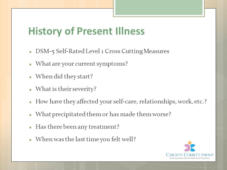 History of Present Illness DSM-5 Self-Rated Level 1 Cross Cutting Measures What are your current symptoms? When did they start? What is their severity