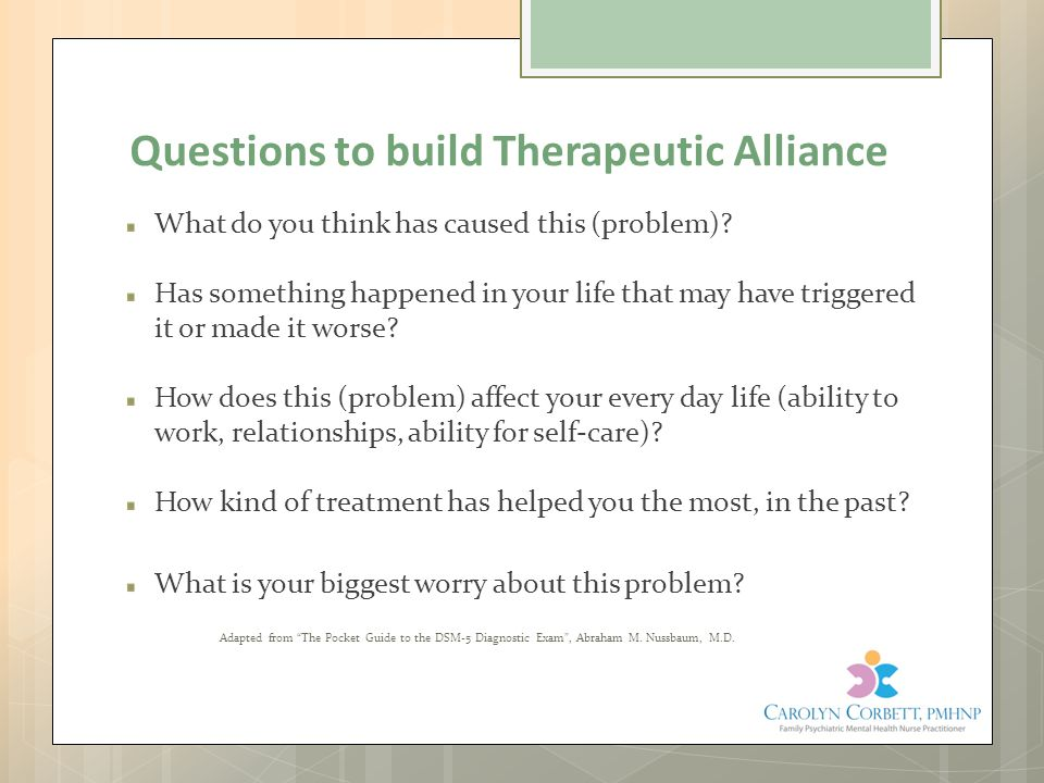 Questions to build Therapeutic Alliance What do you think has caused this (problem)? Has something happened in your life that may have triggered it or