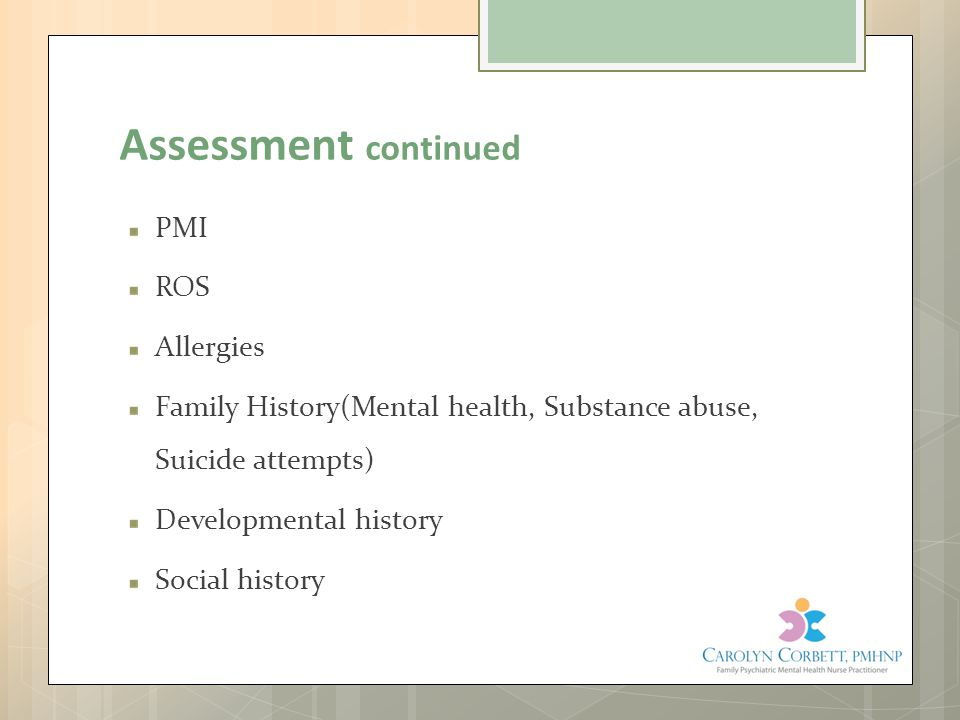 Assessment continued PMI ROS Allergies Family History(Mental health, Substance abuse, Suicide attempts) Developmental history Social history