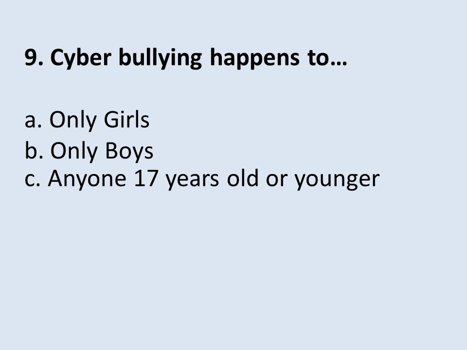 9. Cyber bullying happens to… a. Only Girls b. Only Boys c. Anyone 17 years old or younger