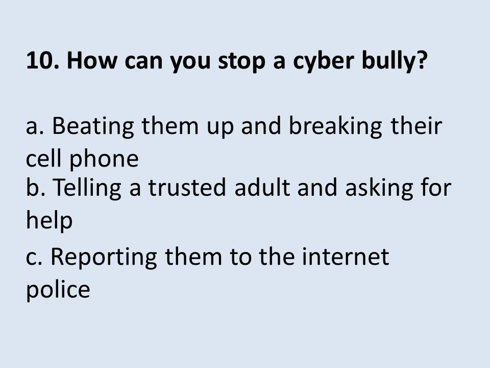 10. How can you stop a cyber bully. a. Beating them up and breaking their cell phone c.