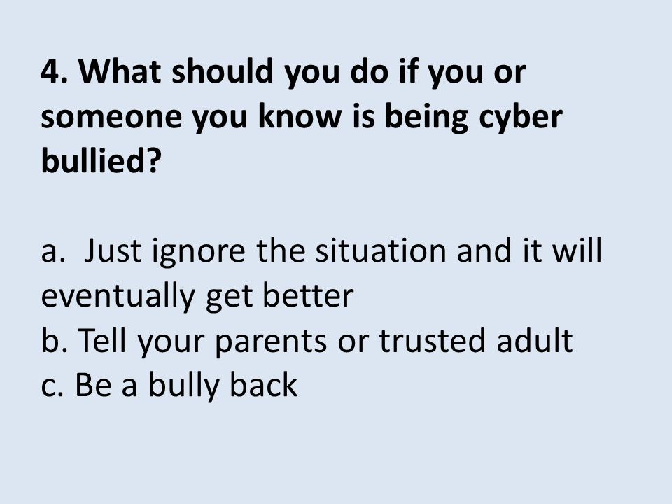 4. What should you do if you or someone you know is being cyber bullied? a. Just ignore the situation and it will eventually get better c. Be a bully
