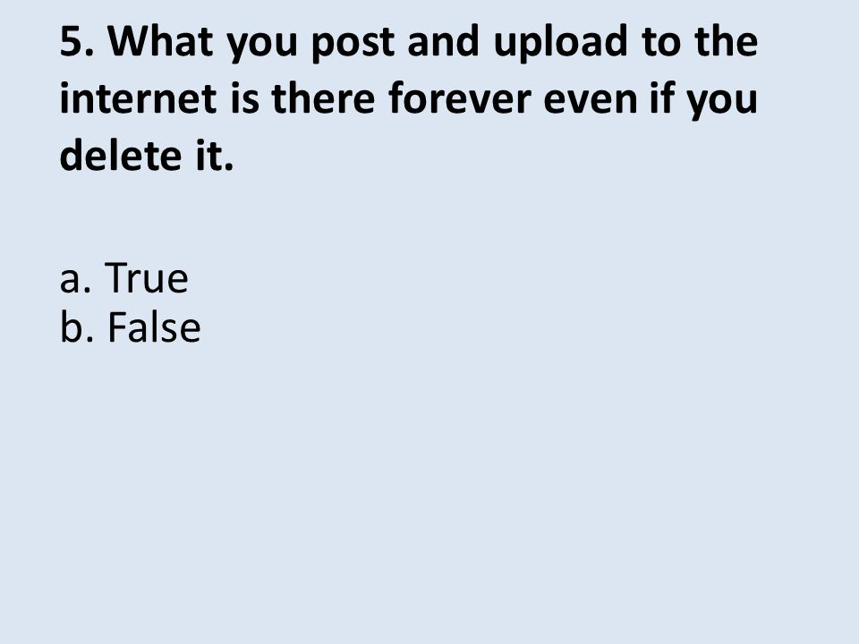 5. What you post and upload to the internet is there forever even if you delete it.