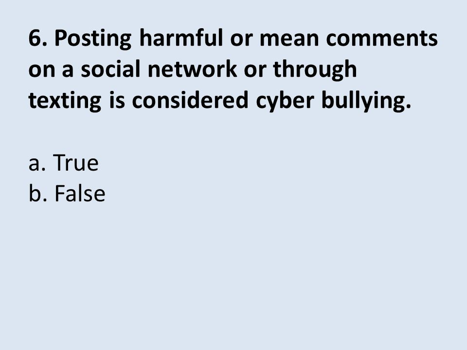 6. Posting harmful or mean comments on a social network or through texting is considered cyber bullying. b. False a. True