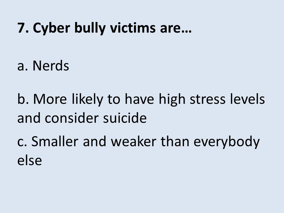7. Cyber bully victims are… a. Nerds c. Smaller and weaker than everybody else b. More likely to have high stress levels and consider suicide