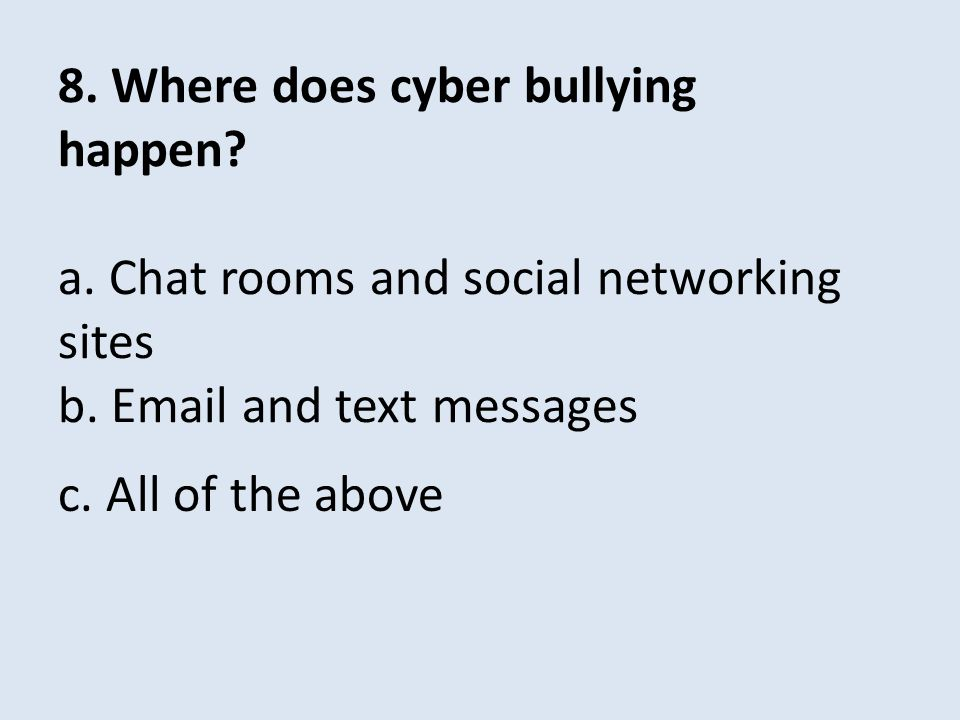 8. Where does cyber bullying happen? a. Chat rooms and social networking sites b. Email and text messages c. All of the above