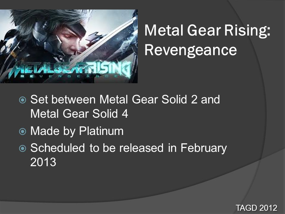 Metal Gear Rising: Revengeance Set between Metal Gear Solid 2 and Metal Gear Solid 4 Made by Platinum Scheduled to be released in February 2013 TAGD 2012