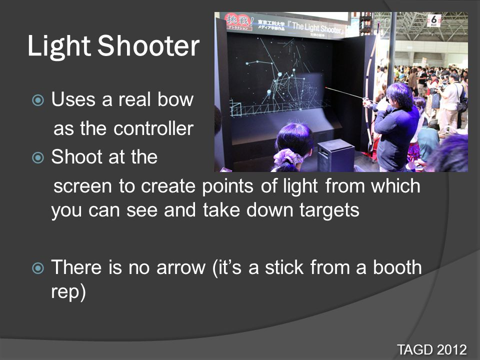 Light Shooter Uses a real bow as the controller Shoot at the screen to create points of light from which you can see and take down targets There is no arrow (its a stick from a booth rep) TAGD 2012