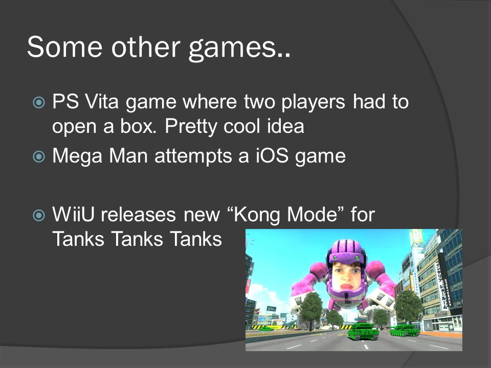 Some other games.. PS Vita game where two players had to open a box. Pretty cool idea Mega Man attempts a iOS game WiiU releases new Kong Mode for Tan