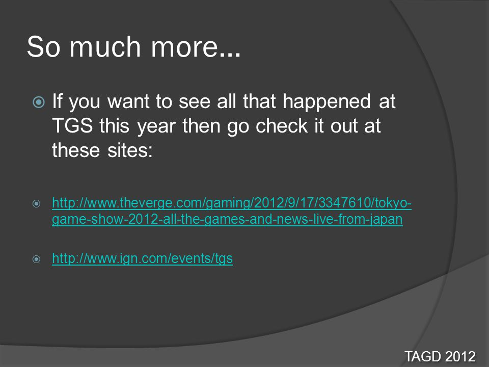 So much more… If you want to see all that happened at TGS this year then go check it out at these sites: http://www.theverge.com/gaming/2012/9/17/3347610/tokyo- game-show-2012-all-the-games-and-news-live-from-japan http://www.theverge.com/gaming/2012/9/17/3347610/tokyo- game-show-2012-all-the-games-and-news-live-from-japan http://www.ign.com/events/tgs TAGD 2012