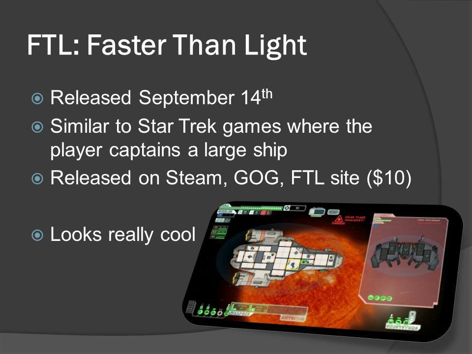 FTL: Faster Than Light Released September 14 th Similar to Star Trek games where the player captains a large ship Released on Steam, GOG, FTL site ($1