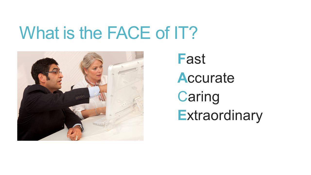What is the FACE of IT? Fast Accurate Caring Extraordinary