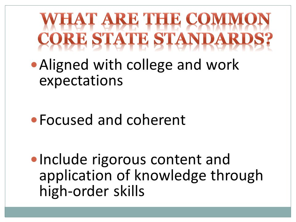 Aligned with college and work expectations Focused and coherent Include rigorous content and application of knowledge through high-order skills