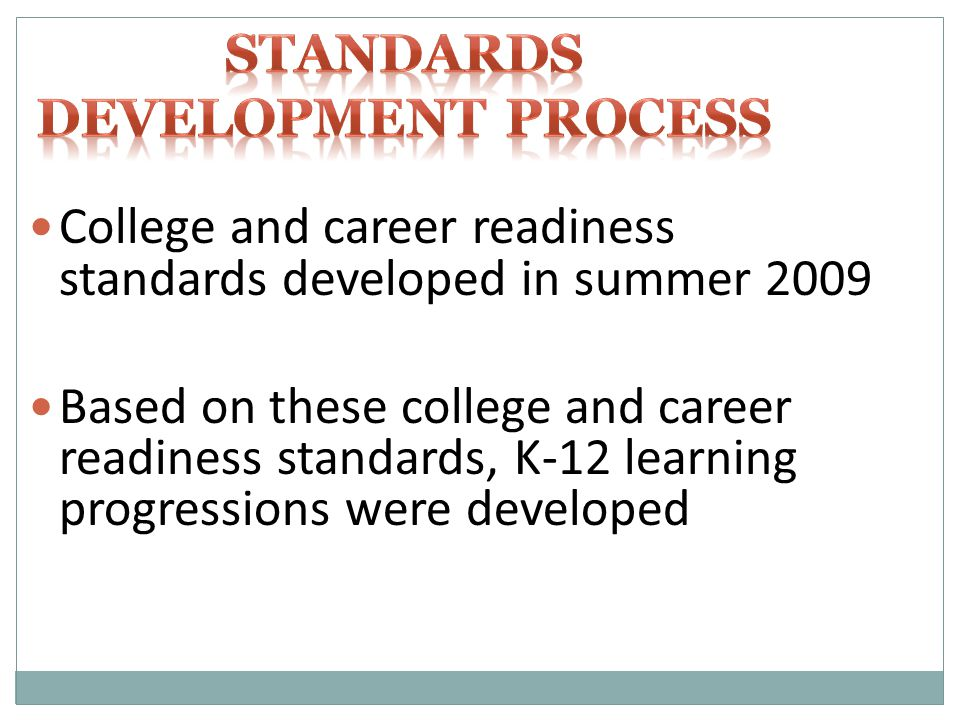 College and career readiness standards developed in summer 2009 Based on these college and career readiness standards, K-12 learning progressions were