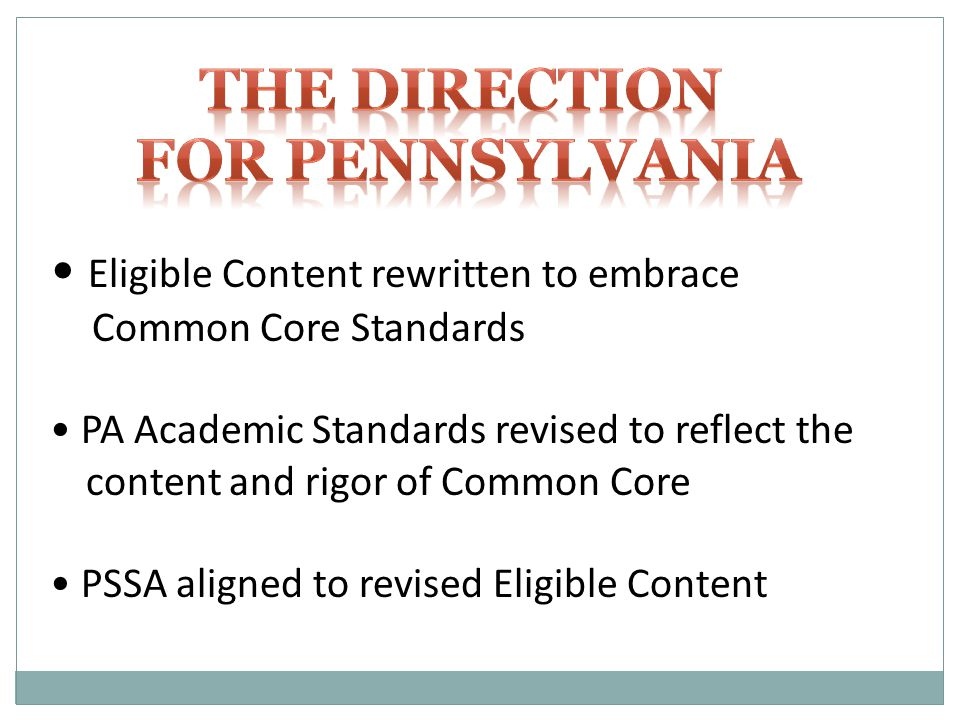 Eligible Content rewritten to embrace Common Core Standards PA Academic Standards revised to reflect the content and rigor of Common Core PSSA aligned to revised Eligible Content