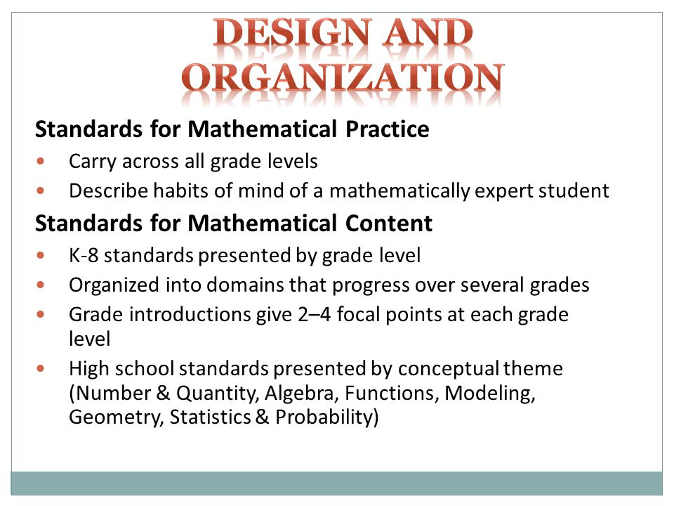 Standards for Mathematical Practice Carry across all grade levels Describe habits of mind of a mathematically expert student Standards for Mathematical Content K-8 standards presented by grade level Organized into domains that progress over several grades Grade introductions give 2–4 focal points at each grade level High school standards presented by conceptual theme (Number & Quantity, Algebra, Functions, Modeling, Geometry, Statistics & Probability)