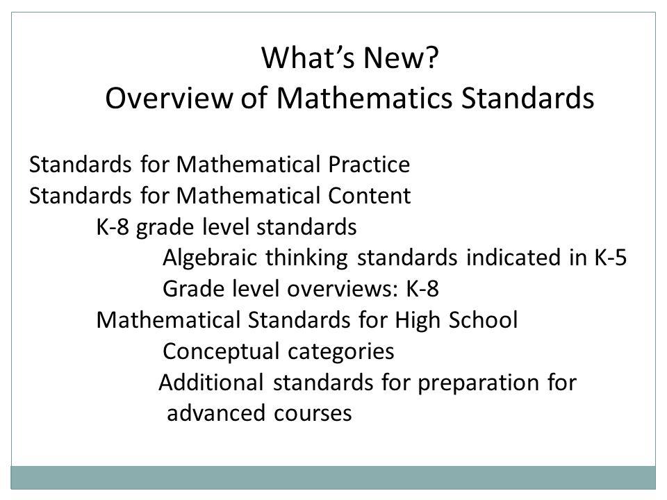 Whats New? Overview of Mathematics Standards Standards for Mathematical Practice Standards for Mathematical Content K-8 grade level standards Algebrai