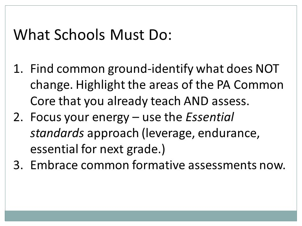 What Schools Must Do: 1.Find common ground-identify what does NOT change. Highlight the areas of the PA Common Core that you already teach AND assess.