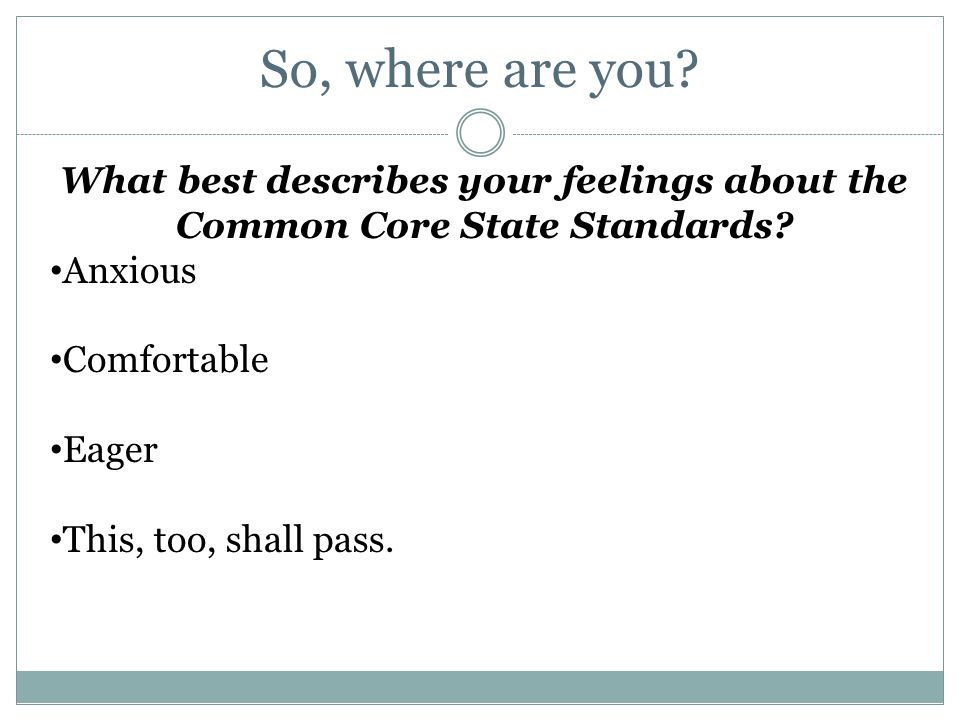 So, where are you? What best describes your feelings about the Common Core State Standards? Anxious Comfortable Eager This, too, shall pass.