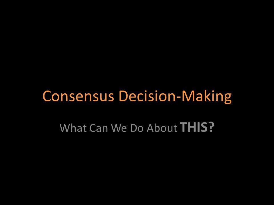 Consensus Decision-Making What Can We Do About THIS?
