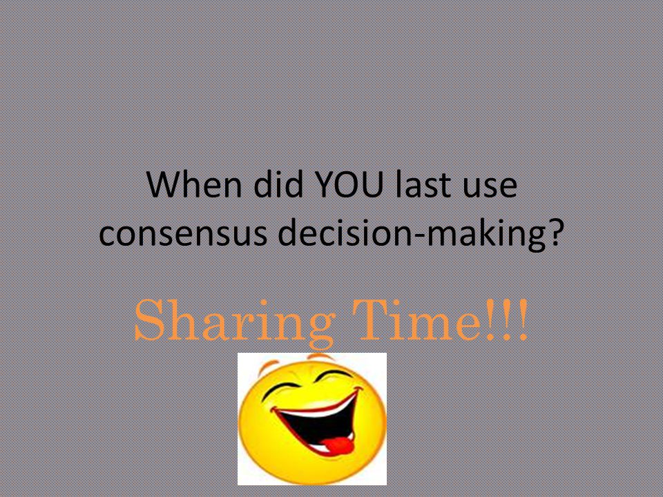 When did YOU last use consensus decision-making? Sharing Time!!!
