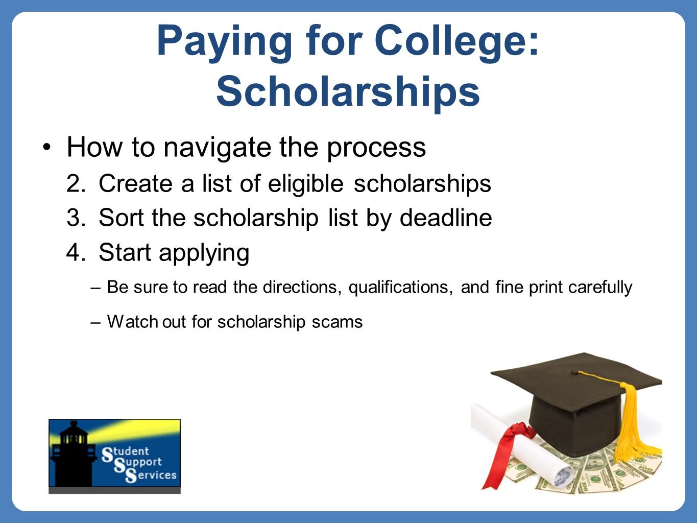 Paying for College: Scholarships How to navigate the process 2.Create a list of eligible scholarships 3.Sort the scholarship list by deadline 4.Start applying –Be sure to read the directions, qualifications, and fine print carefully –Watch out for scholarship scams