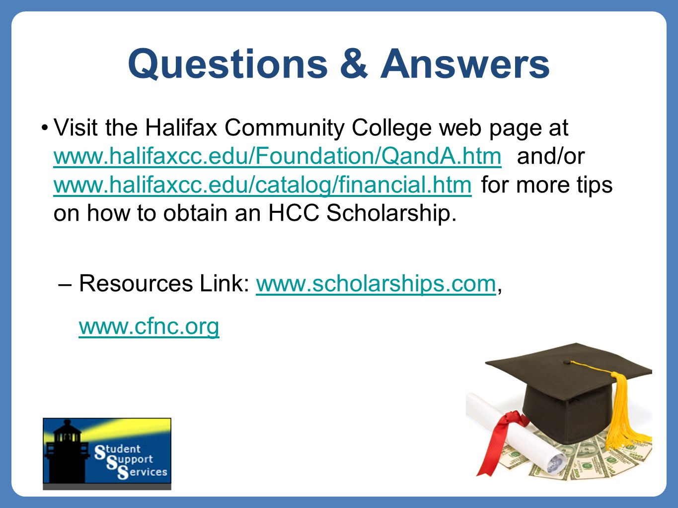 Visit the Halifax Community College web page at www.halifaxcc.edu/Foundation/QandA.htm and/or www.halifaxcc.edu/catalog/financial.htm for more tips on how to obtain an HCC Scholarship.