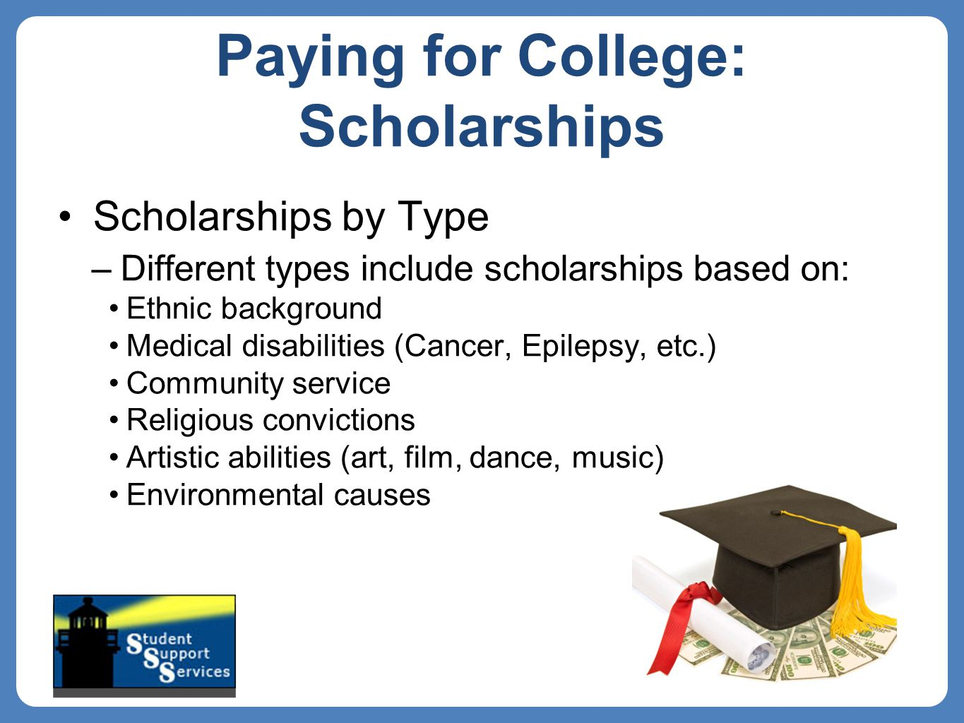 Paying for College: Scholarships Scholarships by Type –Different types include scholarships based on: Ethnic background Medical disabilities (Cancer, Epilepsy, etc.) Community service Religious convictions Artistic abilities (art, film, dance, music) Environmental causes