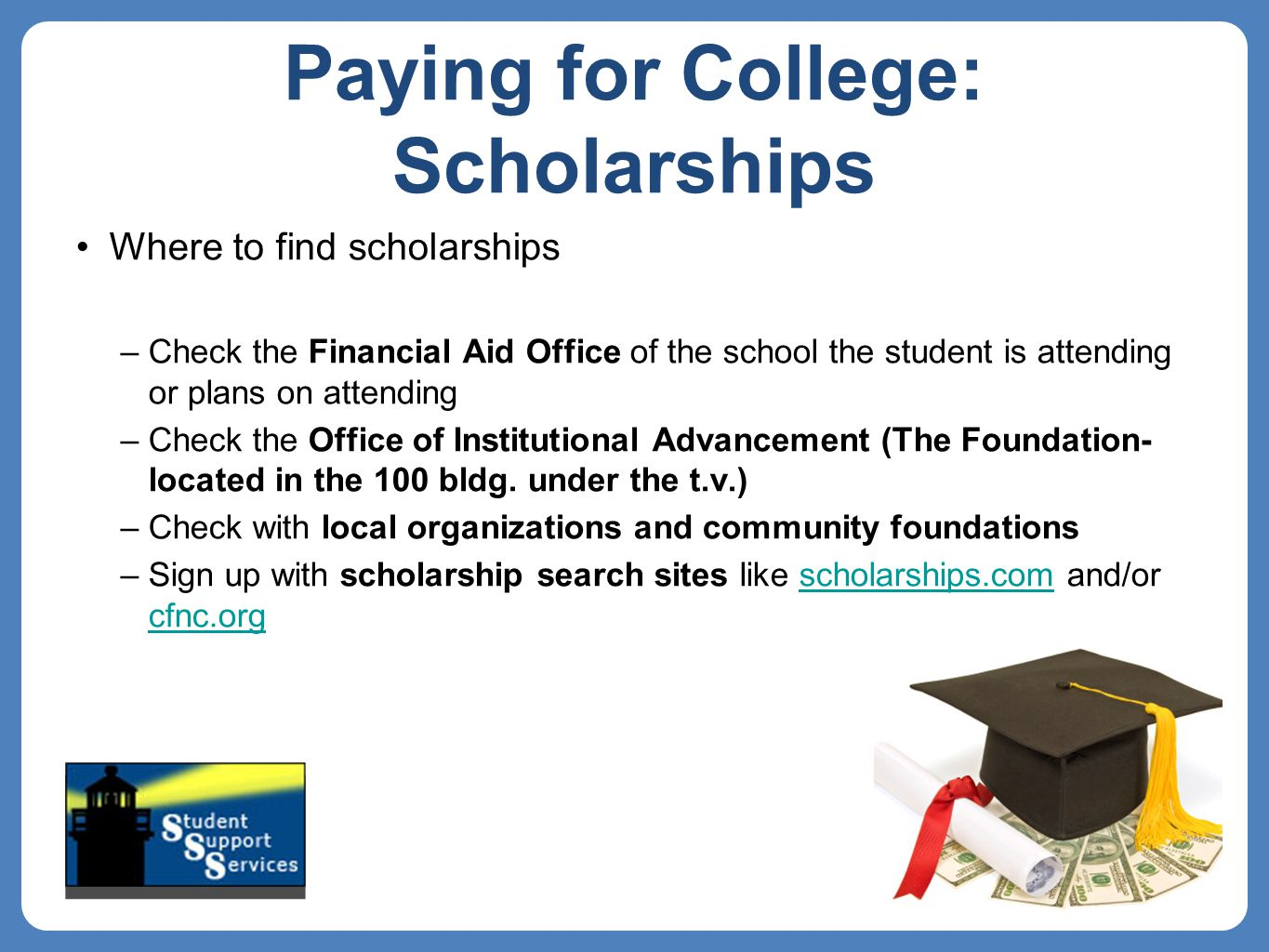 Paying for College: Scholarships Where to find scholarships –Check the Financial Aid Office of the school the student is attending or plans on attending –Check the Office of Institutional Advancement (The Foundation- located in the 100 bldg.
