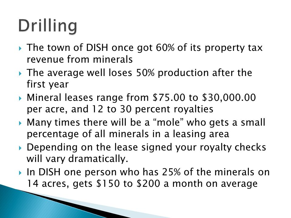 The town of DISH once got 60% of its property tax revenue from minerals The average well loses 50% production after the first year Mineral leases range from $75.00 to $30,000.00 per acre, and 12 to 30 percent royalties Many times there will be a mole who gets a small percentage of all minerals in a leasing area Depending on the lease signed your royalty checks will vary dramatically.