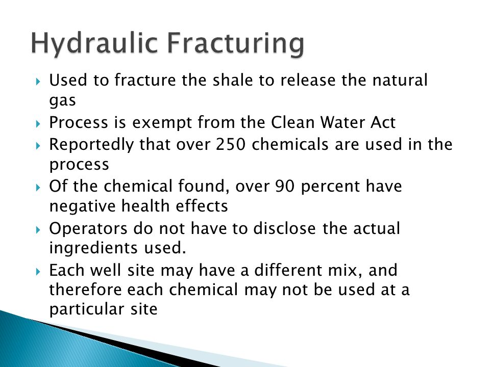 Used to fracture the shale to release the natural gas Process is exempt from the Clean Water Act Reportedly that over 250 chemicals are used in the process Of the chemical found, over 90 percent have negative health effects Operators do not have to disclose the actual ingredients used.