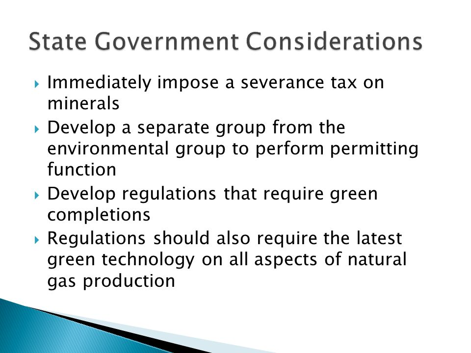Immediately impose a severance tax on minerals Develop a separate group from the environmental group to perform permitting function Develop regulations that require green completions Regulations should also require the latest green technology on all aspects of natural gas production