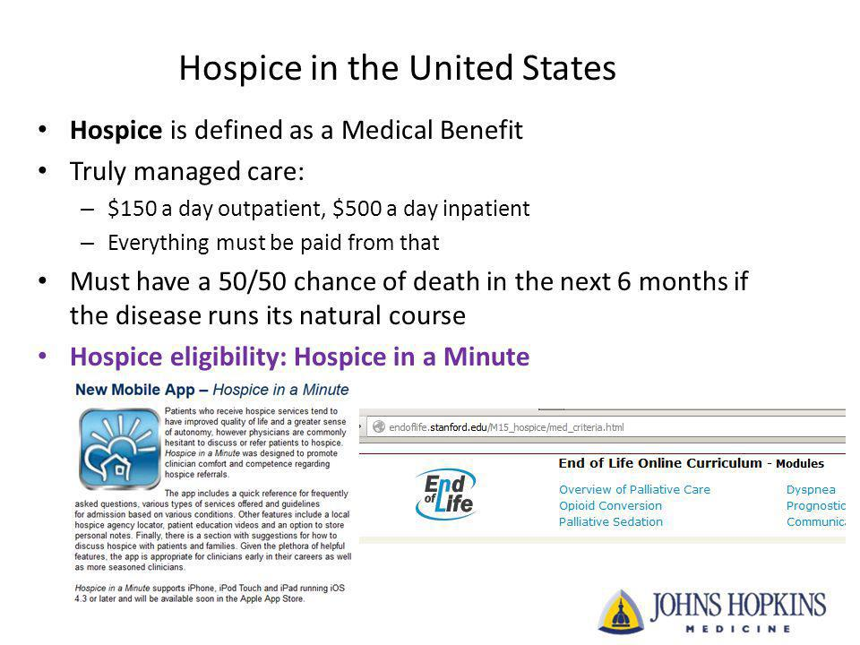 Hospice in the United States Hospice is defined as a Medical Benefit Truly managed care: – $150 a day outpatient, $500 a day inpatient – Everything mu