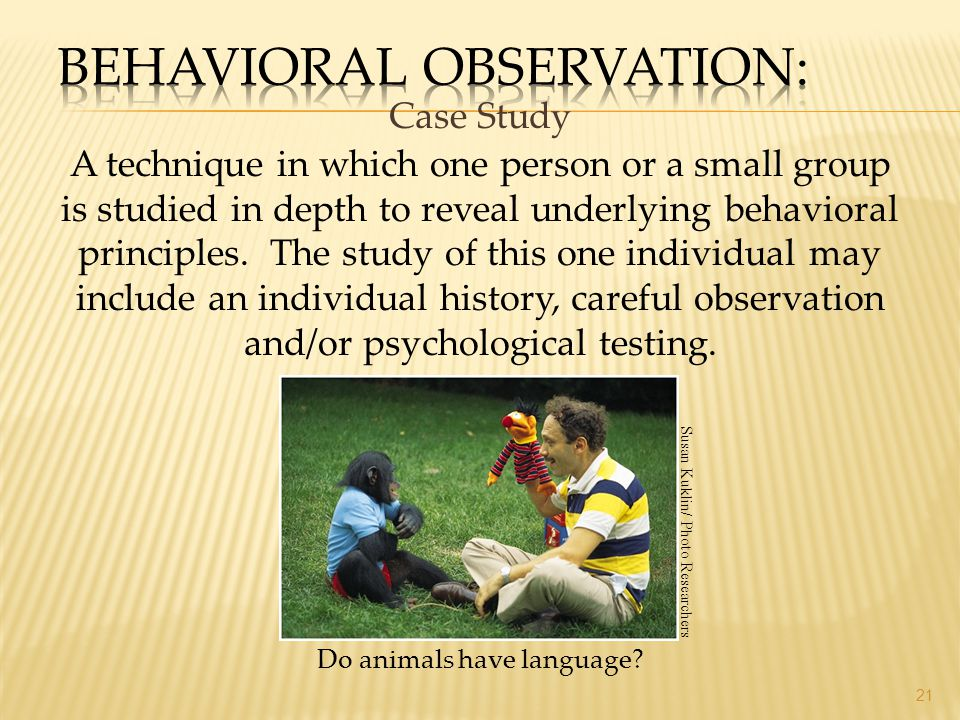 Case Study 21 A technique in which one person or a small group is studied in depth to reveal underlying behavioral principles. The study of this one i