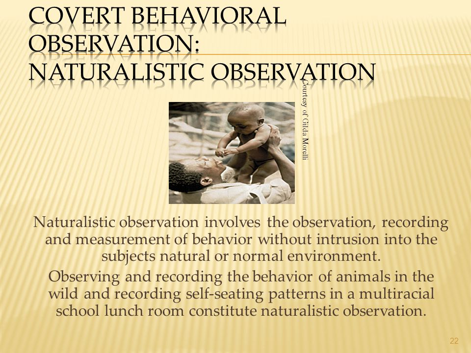 Naturalistic observation involves the observation, recording and measurement of behavior without intrusion into the subjects natural or normal environ