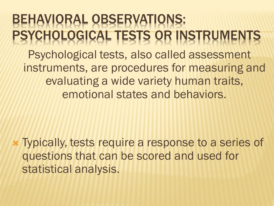 Psychological tests, also called assessment instruments, are procedures for measuring and evaluating a wide variety human traits, emotional states and behaviors.