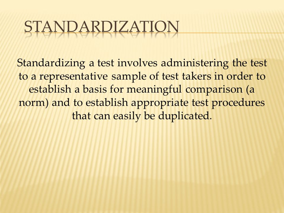 Standardizing a test involves administering the test to a representative sample of test takers in order to establish a basis for meaningful comparison