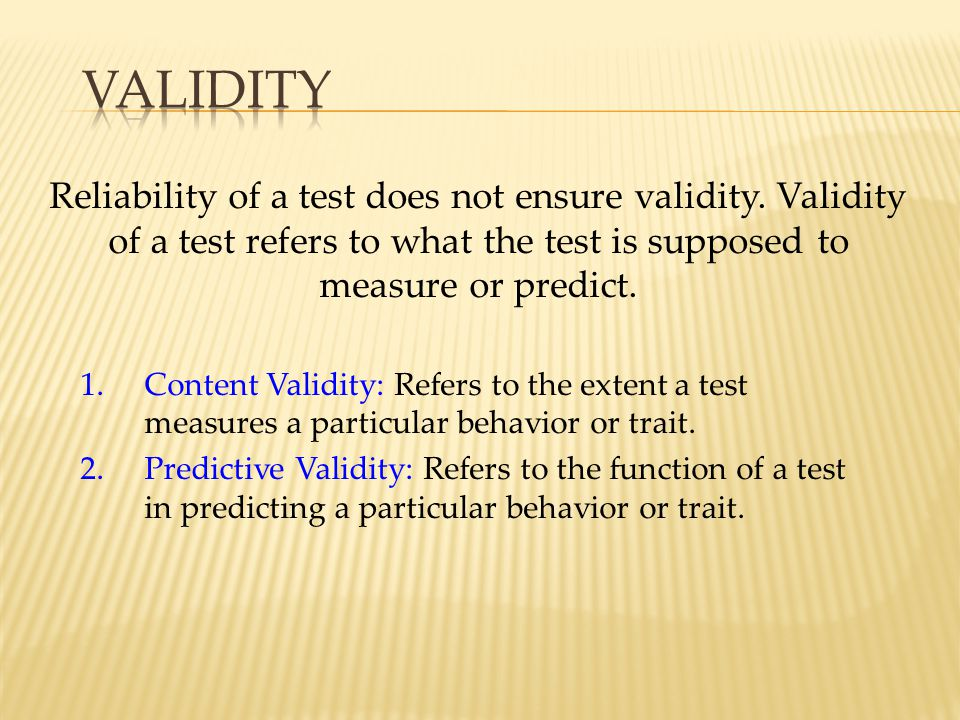 Reliability of a test does not ensure validity. Validity of a test refers to what the test is supposed to measure or predict. 1.Content Validity: Refe