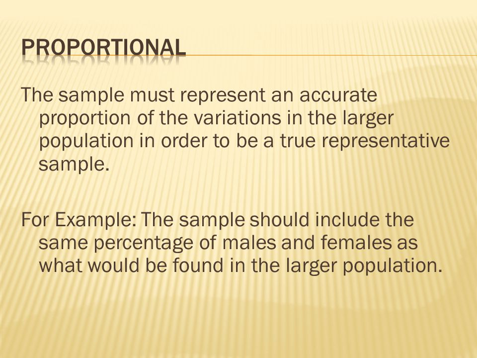 The sample must represent an accurate proportion of the variations in the larger population in order to be a true representative sample. For Example: